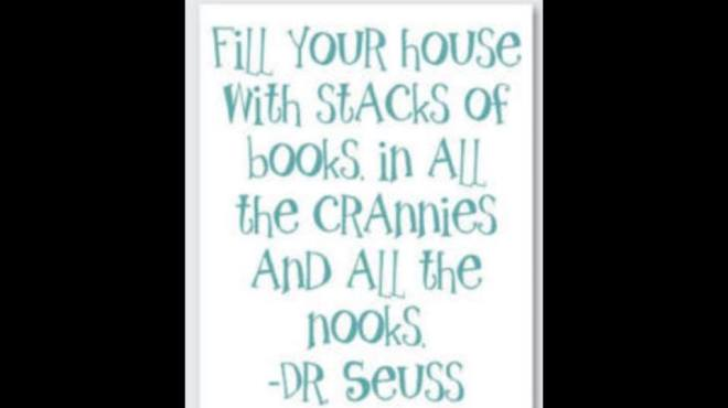 Image may contain: text that says 'Fill YOUR house With StACKS Of BookS in All the CRAnnies AnD All the NookS -DR Seuss'