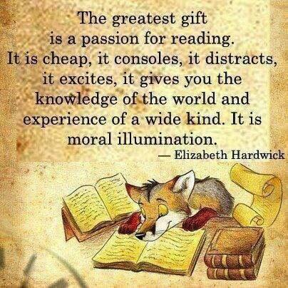 Image may contain: text that says 'The greatest gift is a passion for reading, It is cheap it consoles it distracts, it excites. it gives you the knowledge of the world and experience of wide kind. It is a moral illumination, Elizabeth Hardwick'