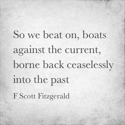 Image may contain: text that says 'So we beat on, boats against the current, borne back ceaselessly into the past F Scott Fitzgerald'