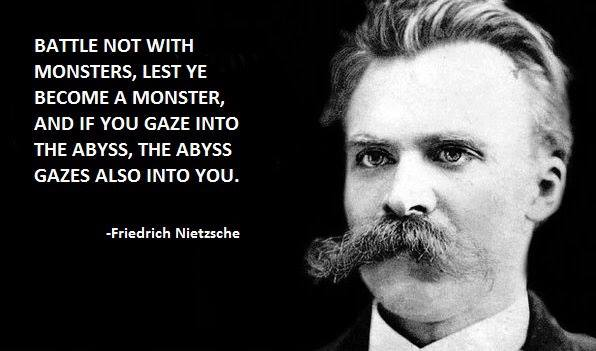 Image may contain: 1 person, closeup, text that says 'BATTLE NOT WITH MONSTERS, LEST YE BECOME MONSTER, A AND IF YOU GAZE INTO THE ABYSS, THE ABYSS GAZES ALSO INTO YOU. -Friedrich Nietzsche'