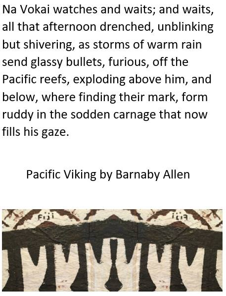 Image may contain: text that says 'Na Vokai watches and waits; and waits, all that afternoon drenched, drenched, unblinking but shivering, as storms of warm rain send glassy bullets, furious, off the Pacific reefs, exploding above him, and below, where finding their mark, form ruddy in the sodden carnage that now fills his gaze. Pacific Viking by Barnaby Allen ițจ'