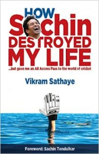 How Sachin Destroyed My Life by Vikram Sathaye