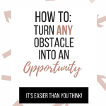How to: Turn an Obstacle into an Opportunity
