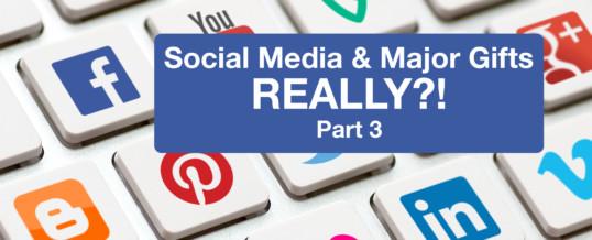 Social Media and major gifts … REALLY?!  (Part 3)