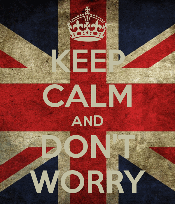 Keep calm! Don't worry! Don't panic!