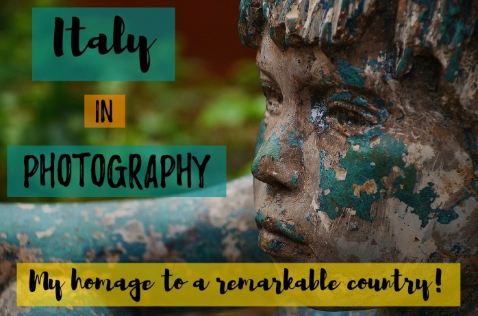 Italy in photography: My homage to a remarkable country!