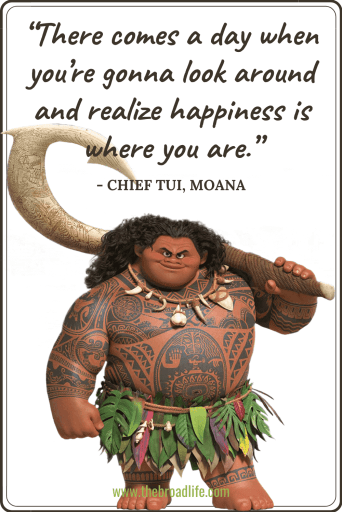 """There comes a day when you're gonna look around and realize happiness is where you are."" - Chief Tui's travel quote in Moana"