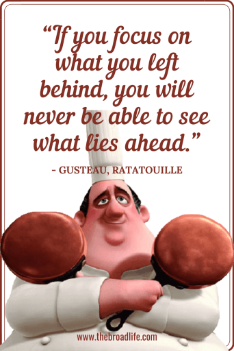 """If you focus on what you left behind, you will never be able to see what lies ahead."" - Gusteau's travel quote in Ratatouille"