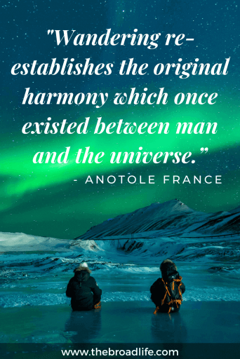 """Wandering re-establishes the original harmony which once existed between man and the universe."" - Anotole France's travel quote"