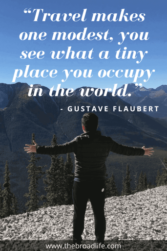 """Travel makes one modest, you see what a tiny place you occupy in the world."" - Gustave Flaubert's travel quote"