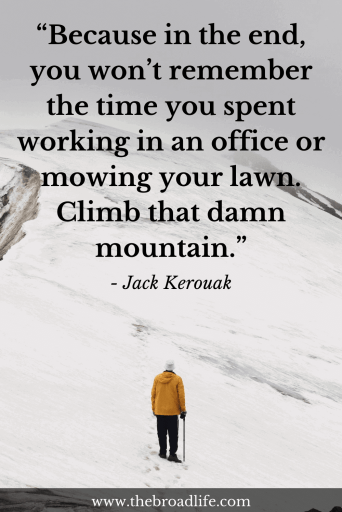 """Because in the end, you won't remember the time you spent working in an office or mowing your lawn. Climb that damn mountain."" - Jack Kerouak's travel quote"