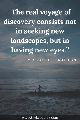 """The real voyage of discovery consists not in seeking new landscapes, but in having new eyes."" - Marcel Proust's travel quote"