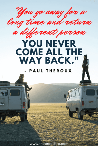 """You go away for a long time and return a different person - you never come all the way back."" - Paul Theroux's travel quote"