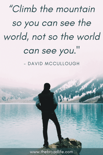 "travel quote ""Climb the mountain so you can see the world, not so the world can see you."" - David Mccoullough"