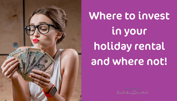 Where To Invest In Your Holiday Rental Business And Where Not!