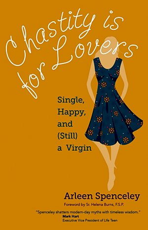 """Chastity is for Lovers: Single, Happy, and (Still) a Virgin"" by Arleen Spenceley, Ave Maria Press, 160 pages"