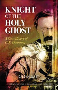 "This is the cover of ""Knight of the Holy Ghost,"" by Dale Ahlquist. The book highlights the life and works of English writer and philosopher G.K. Chesterton"