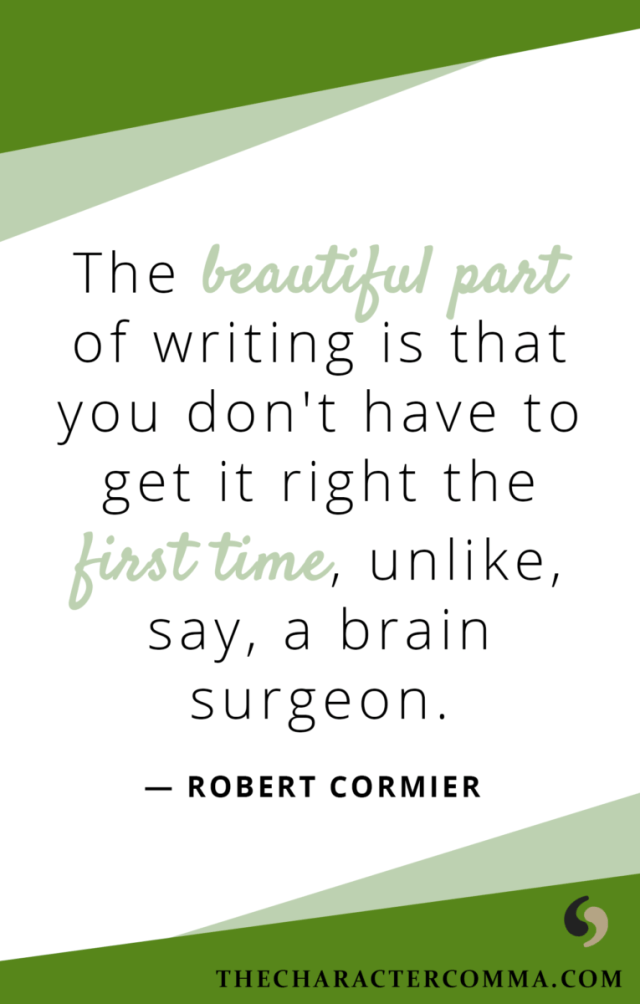 """The beautiful part of writing is that you don't have to get it right the first time, unlike, say, a brain surgeon."" - Robert Cormier"