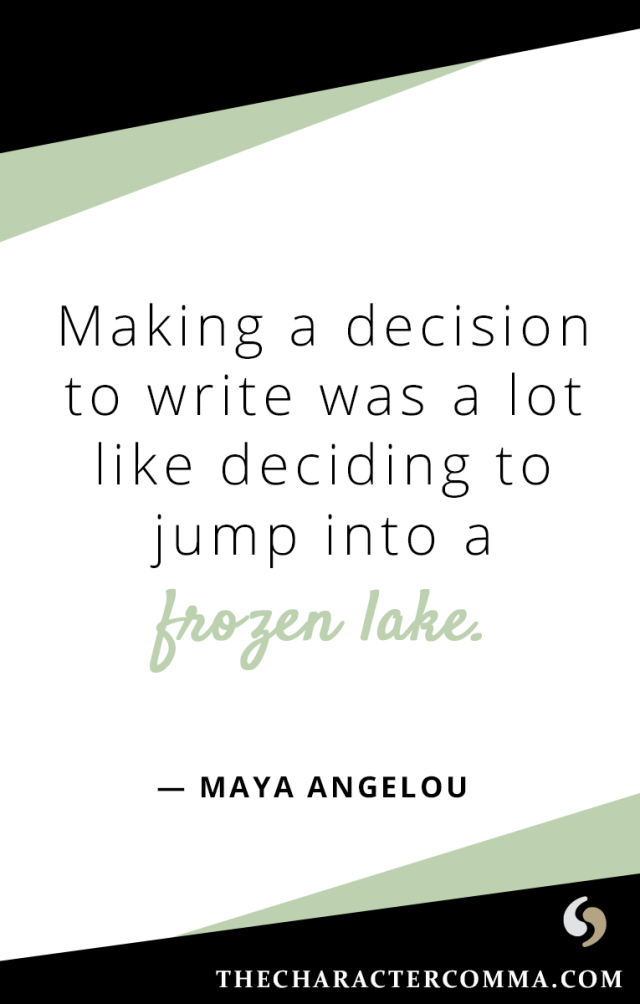"""Making a decision to write was a lot like deciding to jump into a frozen lake."" - Maya Angelou"