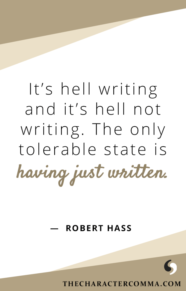 """""""It's hell writing and it's hell not writing. The only tolerable state is having just written."""" - Robert Hass"""