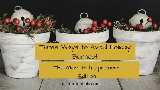 Three Steps to Avoid Holiday Burnout: The Mom Entrepreneur Edition