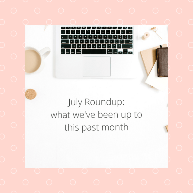 July Roundup what we have been up to this past month