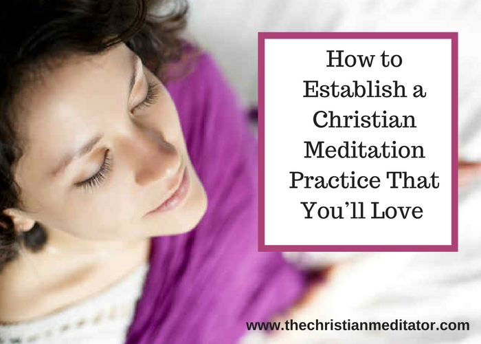 How to Establish a Christian Meditation Practice That You'll Love