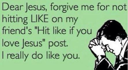 "Dear Jesus, Please forgive me for not hitting LIKE on my friends ""Hit Like if you love Jesus"" post. I really do like you."