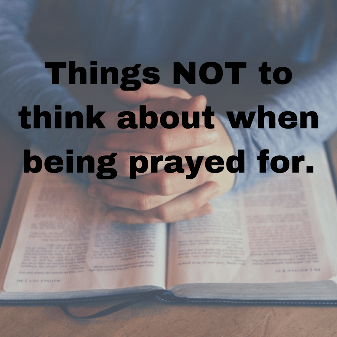 Things NOT to think about when being prayed for.
