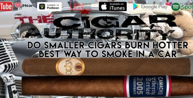 VODCast: Do Smaller Cigars Burn Hotter & The Best Way To Smoke In Your Car