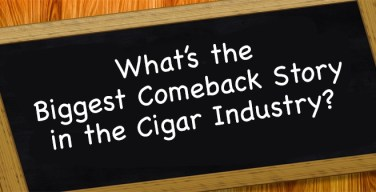 What's The Biggest Comeback Story In The Cigar Industry?