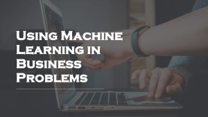 Machine Learning in Business Problems