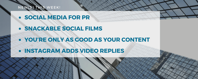 News This Week Social Media for PR Snackable Social Films You Are Only as Good as Your Content Instagram Adds Video Replies