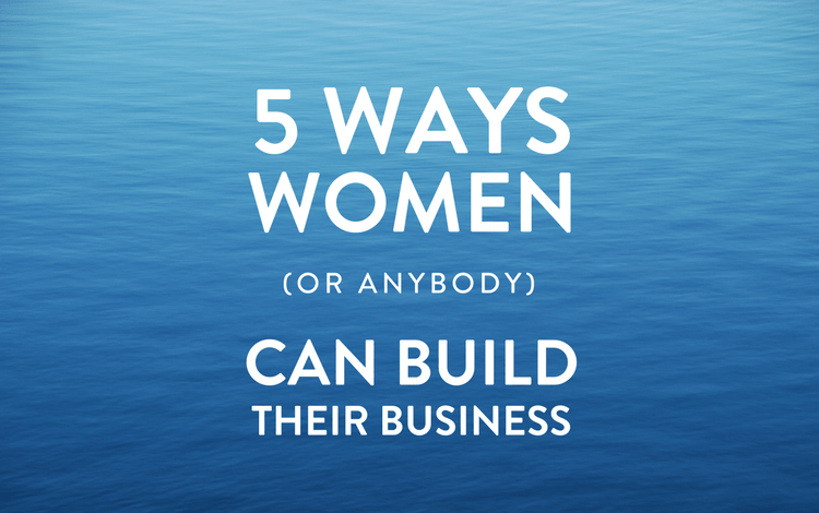 Five Ways Women (or Anybody) Can Build Their Business in 2016