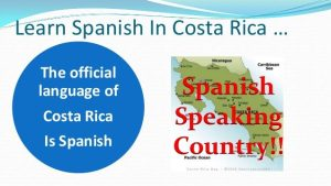 Spanish is the official language of Costa Rica.