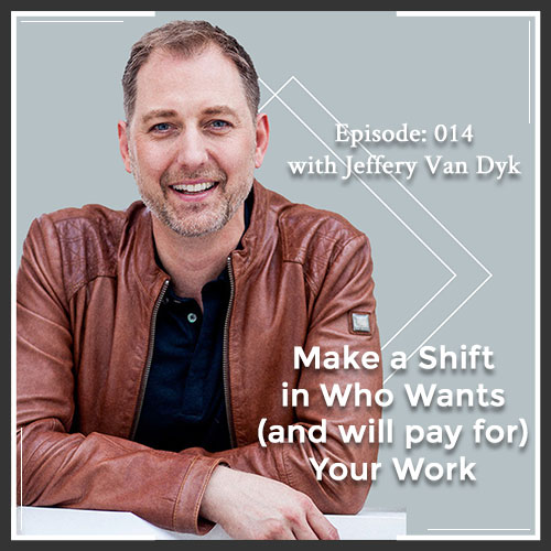Episode 014: Make a Shift in Who Wants (and will pay for) Your Work