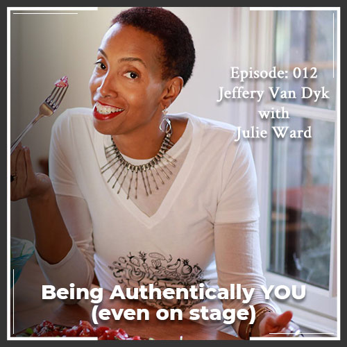 Episode 012: Being Authentically YOU (even on stage)