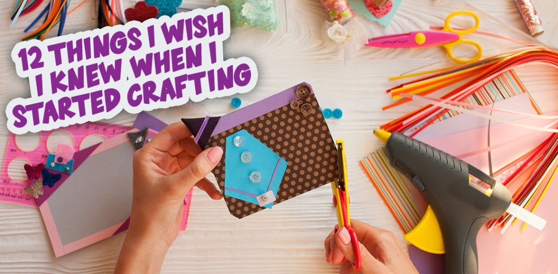 12 Things I Wish I Knew When I Started Crafting