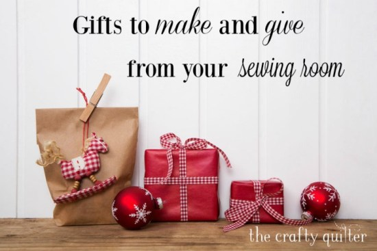 Gifts to make and give from your sewing room @ The Crafty Quilter