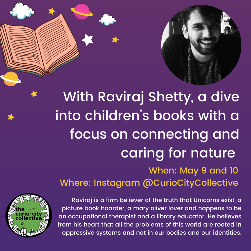 With Raviraj Shetty, a dive into children's books with a focus on connecting and caring for nature When: May 9 and 10 Where: Instagram @CurioCityCollective Raviraj is a firm believer of the truth that Unicorns exist, a picture book hoarder, a mary oliver lover and happens to be an occupational therapist and a library educator. He believes from his heart that all the problems of this world are rooted in oppressive systems and not in our bodies and our identities.