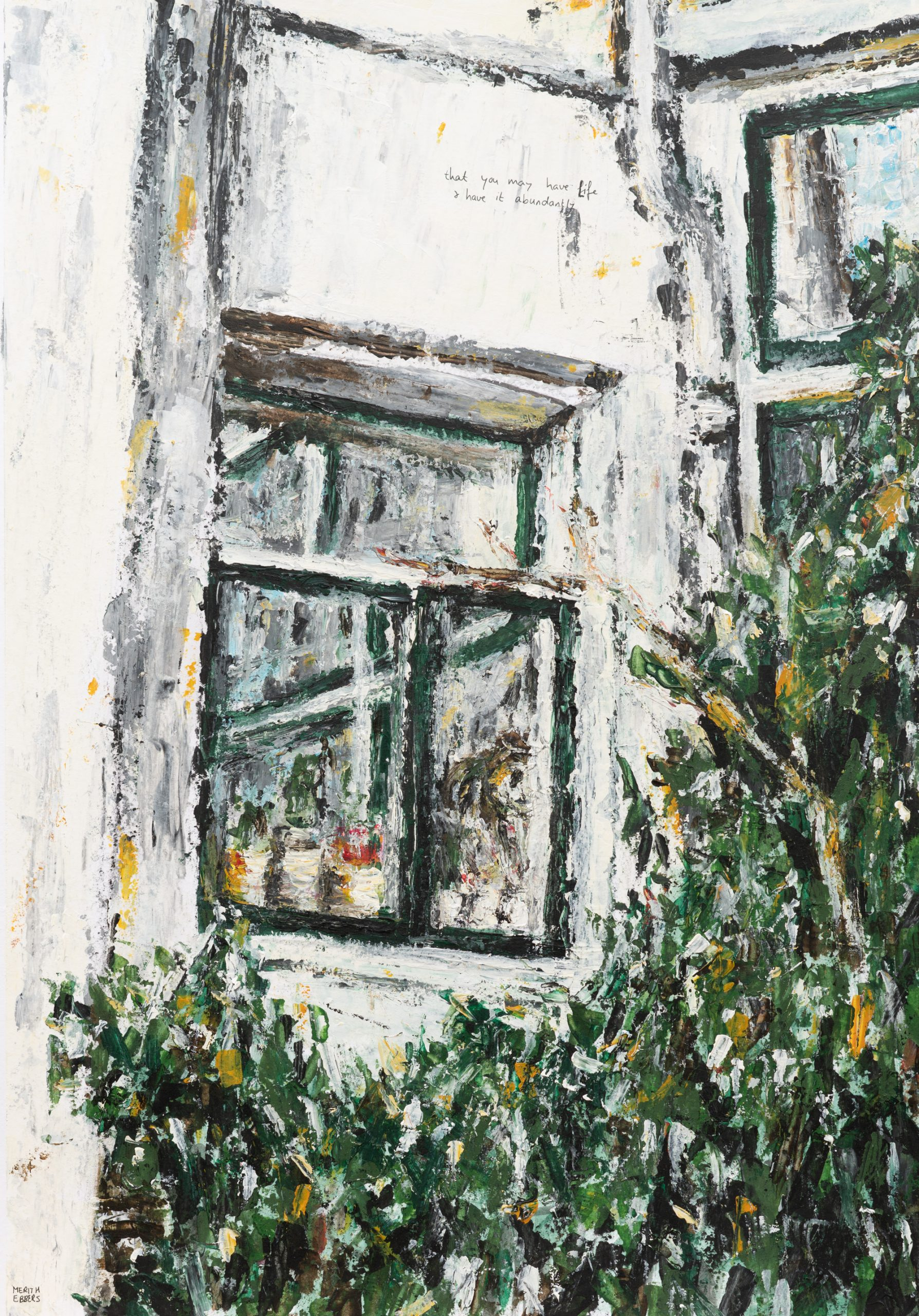 """An acrylic painting of a white house. You see the kitchen window and the reflection of another part of the house in the window. There is a green bush growing in front of the house. In small letter is written on the house: """"That you may have live and have it abundantly"""""""