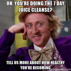 Oh, you're doing the 7 day juice cleanse? Tell us more about how healthy you're becoming.