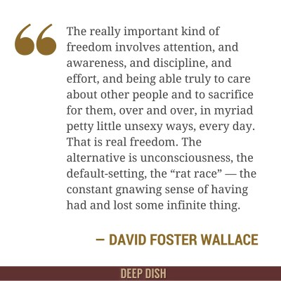 """The really important kind of freedom involves attention, and awareness, and discipline, and effort, and being able truly to care about other people and to sacrifice for them, over and over, in myriad petty little unsexy ways, every day. That is real freedom. The alternative is unconsciousness, the default-setting, the """"rat race"""" — the constant gnawing sense of having had and lost some infinite thing."""" - David Foster Wallace, 'This is Water'"""