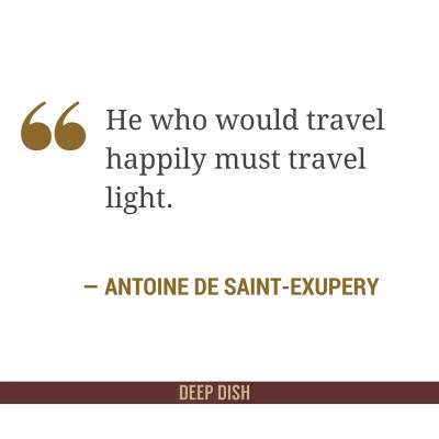 """He who would travel happily must travel light."" - Antoine De Saint-Exupery"