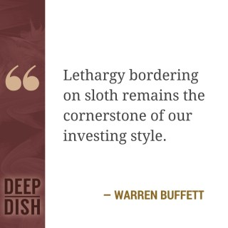"""Lethargy bordering on sloth remains the cornerstone of our investing style."""" - Warren Buffett"""