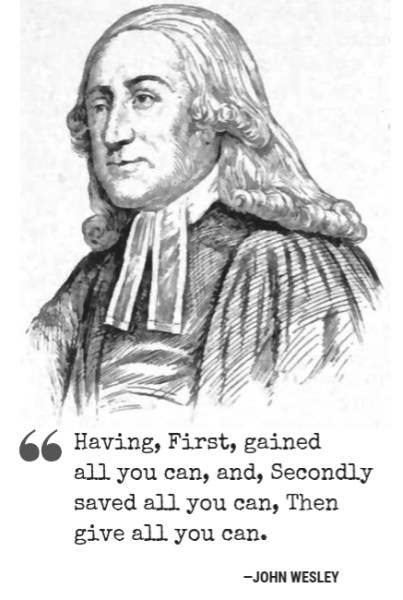 """Having, First, gained all you can, and, Secondly saved all you can, Then give all you can."" - John Wesley"