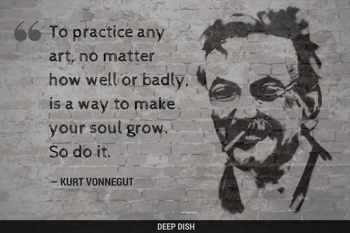 """To practice any art, no matter how well or badly, is a way to make your soul grow. So do it."" — Kurt Vonnegut quote"