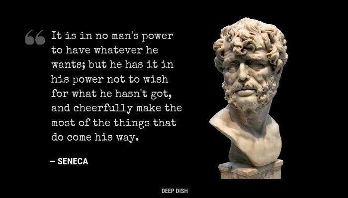 """'It is in no man's power to have whatever he wants, but he has it in his power not to wish for what he hasn't got, and cheerfully make the most of the things that do come his way."""" - Seneca"""