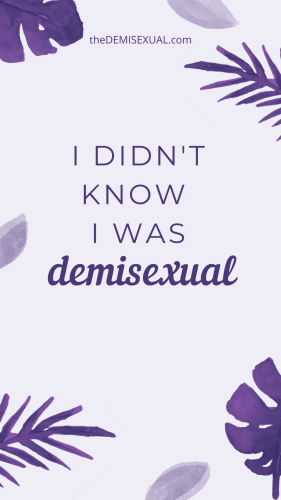 I didn't know i was demisexual... a story of self love and demisexuality