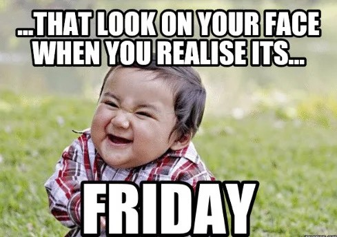 That look when you realize it's friday